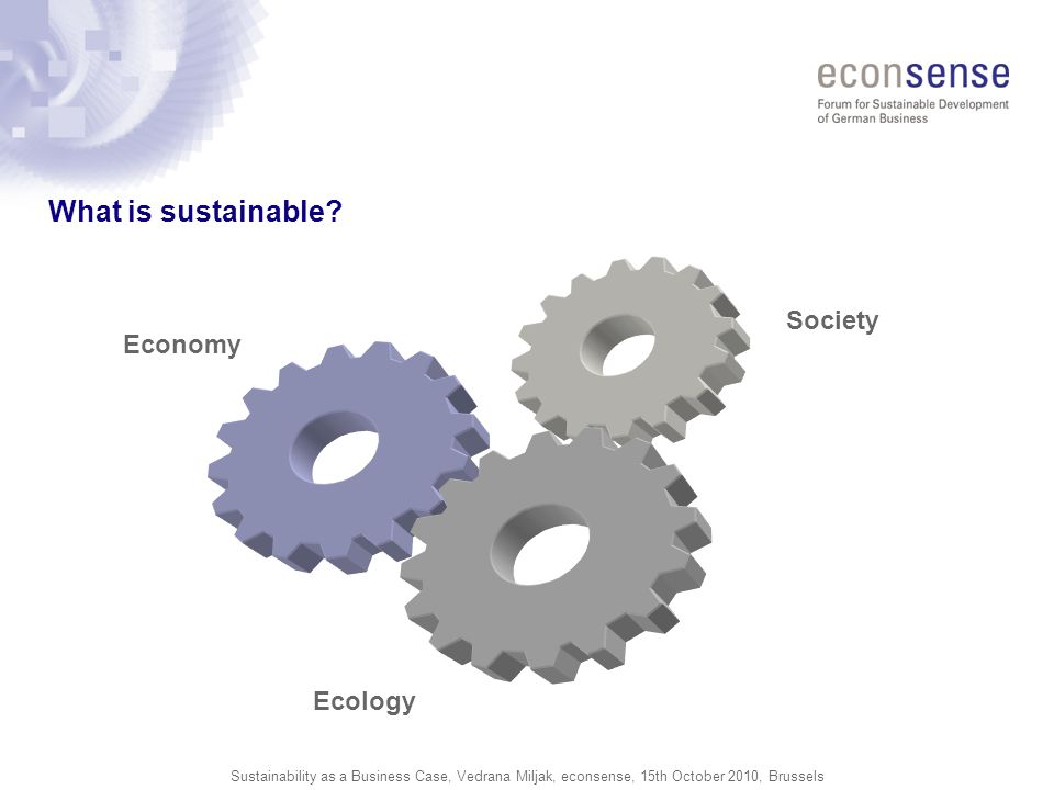 Sustainability as a Business Case, Vedrana Miljak, econsense, 15th October 2010, Brussels What is sustainable? Economy Ecology Society