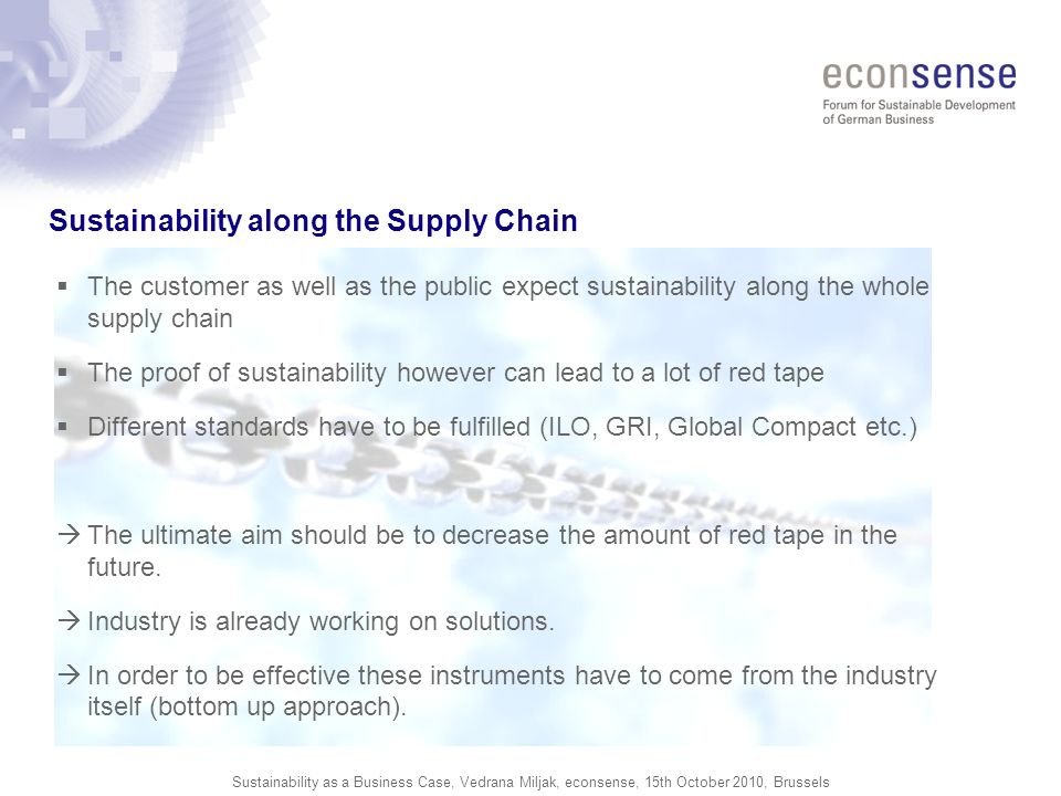Sustainability as a Business Case, Vedrana Miljak, econsense, 15th October 2010, Brussels Sustainability along the Supply Chain The customer as well as the public expect sustainability along the whole supply chain The proof of sustainability however can lead to a lot of red tape Different standards have to be fulfilled (ILO, GRI, Global Compact etc.) The ultimate aim should be to decrease the amount of red tape in the future.