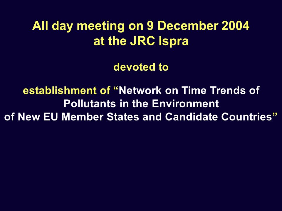 establishment of Network on Time Trends of Pollutants in the Environment of New EU Member States and Candidate Countries All day meeting on 9 December 2004 at the JRC Ispra devoted to