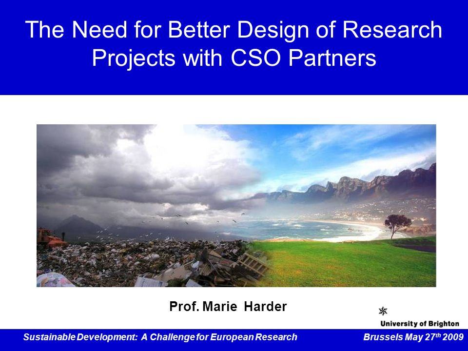 Sustainable Development: A Challenge for European Research Brussels May 27 th 2009 The Need for Better Design of Research Projects with CSO Partners Prof.