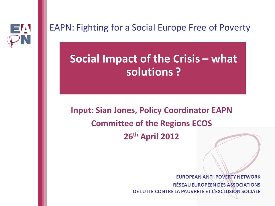 EAPN: Fighting for a Social Europe Free of Poverty Social Impact of the Crisis – what solutions .