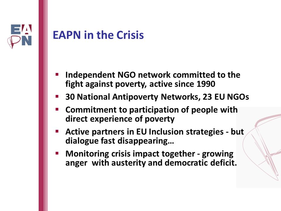 EAPN in the Crisis Independent NGO network committed to the fight against poverty, active since National Antipoverty Networks, 23 EU NGOs Commitment to participation of people with direct experience of poverty Active partners in EU Inclusion strategies - but dialogue fast disappearing… Monitoring crisis impact together - growing anger with austerity and democratic deficit.