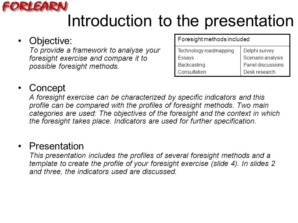 Introduction to the presentation Objective: To provide a framework to analyse your foresight exercise and compare it to possible foresight methods.