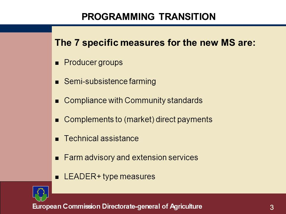 3 The 7 specific measures for the new MS are: n Producer groups n Semi-subsistence farming n Compliance with Community standards n Complements to (market) direct payments n Technical assistance n Farm advisory and extension services n LEADER+ type measures PROGRAMMING TRANSITION
