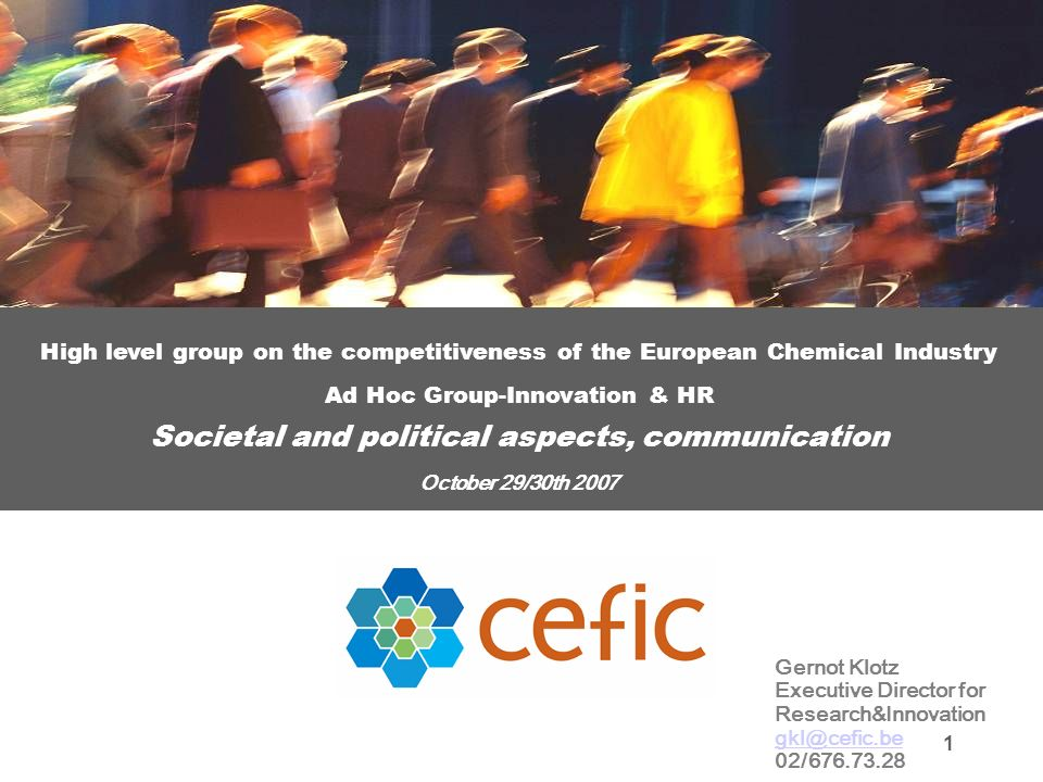 1 High level group on the competitiveness of the European Chemical Industry Ad Hoc Group-Innovation & HR Societal and political aspects, communication October 29/30th 2007 Gernot Klotz Executive Director for Research&Innovation gkl@cefic.be 02/676.73.28