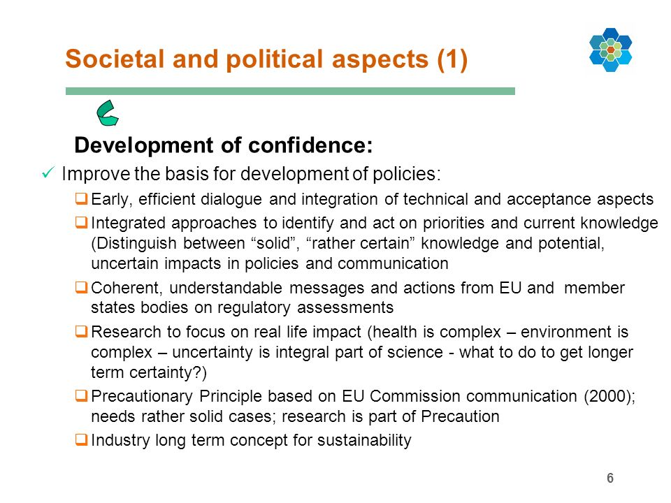 7 Societal and political aspects (2) Development of confidence (Research): Improve the basis for development of policies: Research is vital to understand Science has uncertainty as integral part of work Research must be open on results (hypotheses – verified or falsified) Needs Define health priorities and trends followed by assessment of potential contribution of relevant environmental stressors More integrated research Quality ensured and harmonised instruments to evaluate Communication concept for full chain approach for next phase of risk assessment ( relevance of omics in the assessment of health effects; molecular data in context) un-sexy research on baselines and natural variations needed Publication of both findings and non-findings