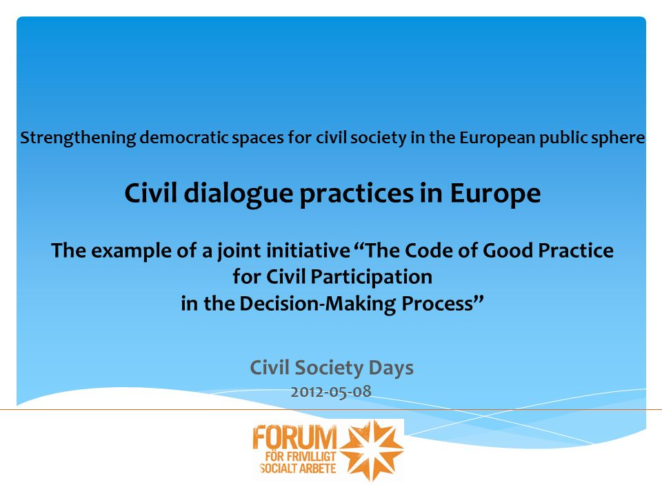 Civil dialogue practices in Europe National framework agreements exist in 15+ countries in Europe Voluntary agreements public authorities and civil society/NGOs Sets out each partners indispensable roles and responsibility Article 11 An opportunity for a structured public space for European civil dialogue.