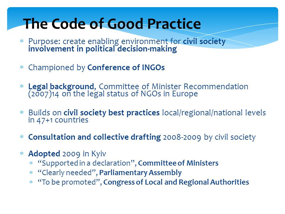 The Code of Good Practice Purpose: create enabling environment for civil society involvement in political decision-making Championed by Conference of INGOs Legal background, Committee of Minister Recommendation (2007)14 on the legal status of NGOs in Europe Builds on civil society best practices local/regional/national levels in 47+1 countries Consultation and collective drafting 2008-2009 by civil society Adopted 2009 in Kyiv Supported in a declaration, Committee of Ministers Clearly needed, Parliamentary Assembly To be promoted, Congress of Local and Regional Authorities