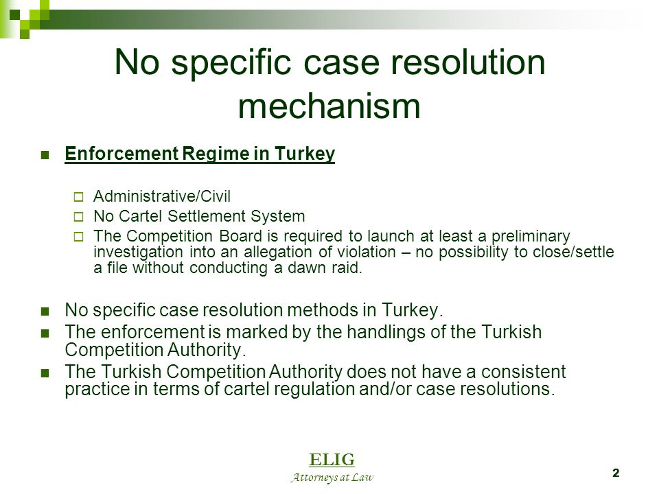2 No specific case resolution mechanism Enforcement Regime in Turkey Administrative/Civil No Cartel Settlement System The Competition Board is required to launch at least a preliminary investigation into an allegation of violation – no possibility to close/settle a file without conducting a dawn raid.