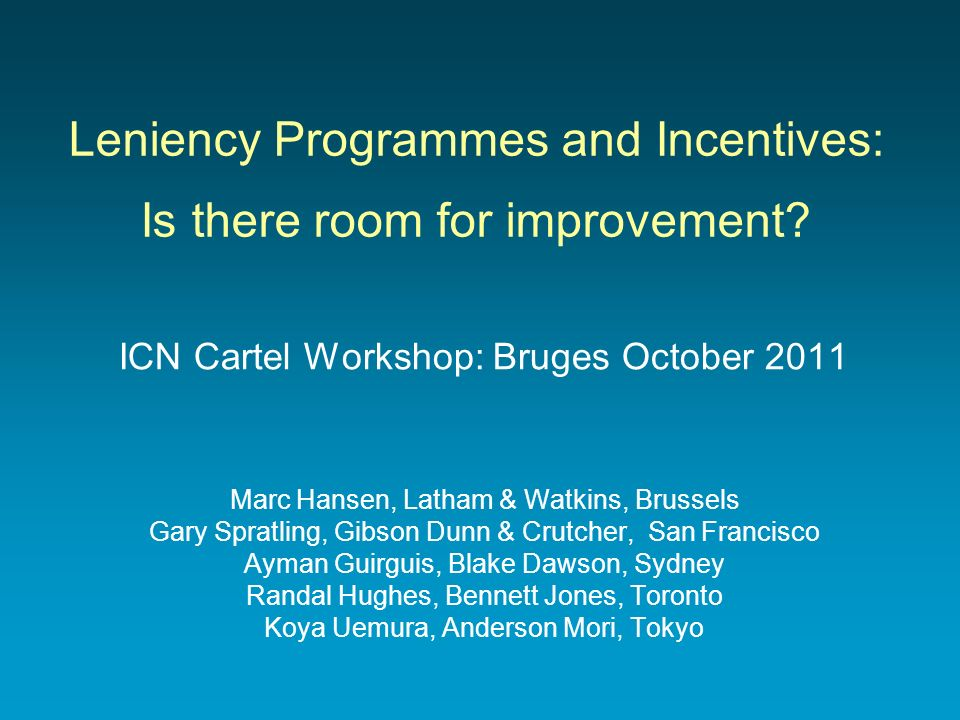 Leniency Programmes and Incentives: Is there room for improvement? ICN Cartel Workshop: Bruges October 2011 Marc Hansen, Latham & Watkins, Brussels Ga