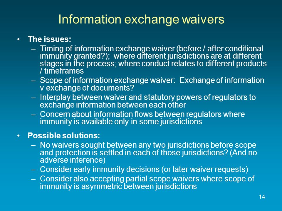 14 Information exchange waivers The issues: –Timing of information exchange waiver (before / after conditional immunity granted ); where different jurisdictions are at different stages in the process; where conduct relates to different products / timeframes –Scope of information exchange waiver: Exchange of information v exchange of documents.