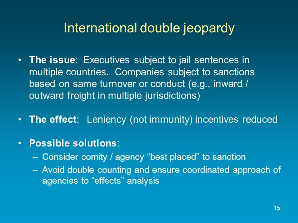 15 International double jeopardy The issue: Executives subject to jail sentences in multiple countries. Companies subject to sanctions based on same t