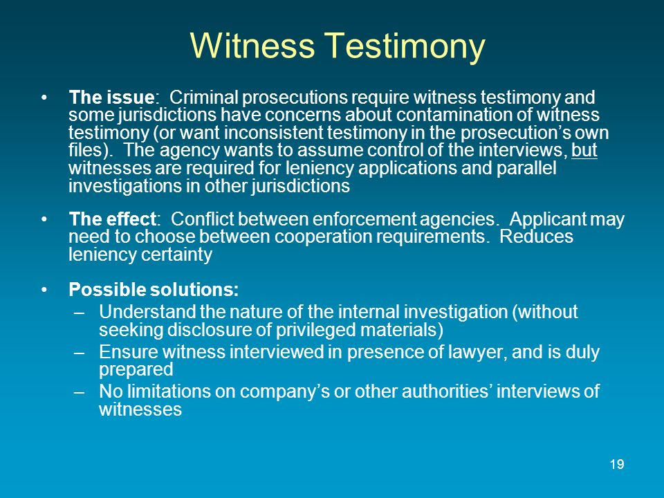 Witness Testimony The issue: Criminal prosecutions require witness testimony and some jurisdictions have concerns about contamination of witness testimony (or want inconsistent testimony in the prosecutions own files).