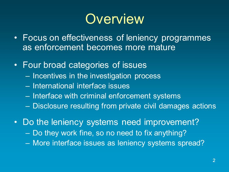 Overview Focus on effectiveness of leniency programmes as enforcement becomes more mature Four broad categories of issues –Incentives in the investigation process –International interface issues –Interface with criminal enforcement systems –Disclosure resulting from private civil damages actions Do the leniency systems need improvement.