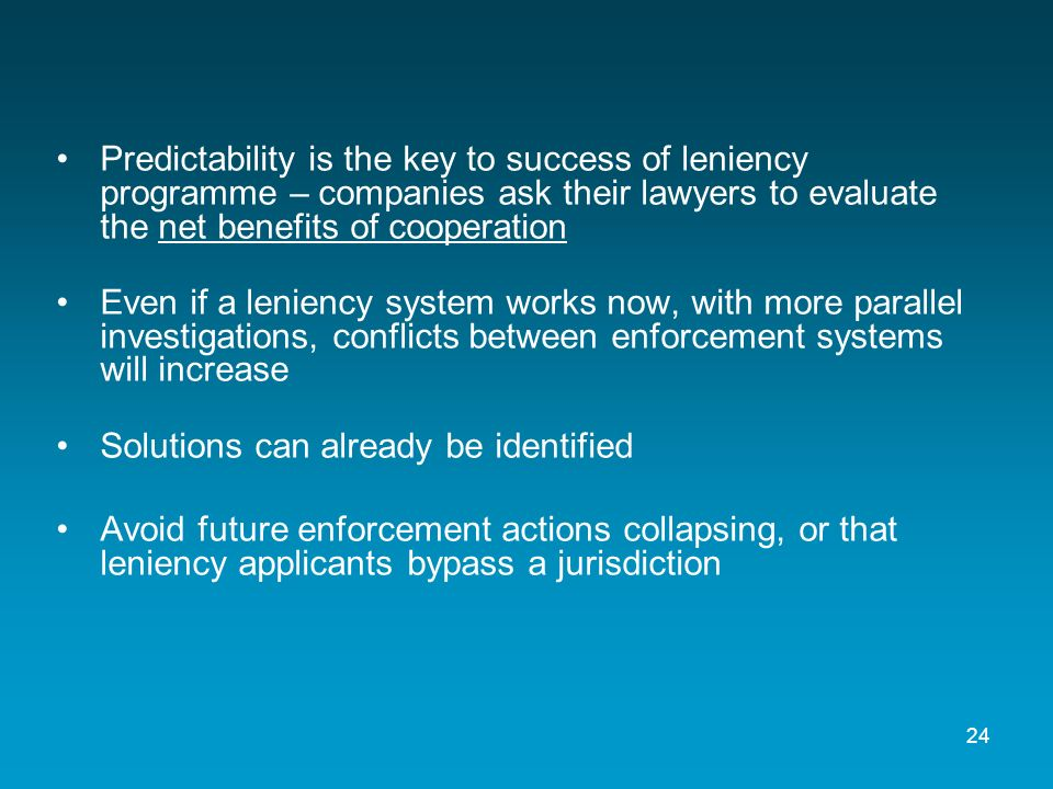 Predictability is the key to success of leniency programme – companies ask their lawyers to evaluate the net benefits of cooperation Even if a leniency system works now, with more parallel investigations, conflicts between enforcement systems will increase Solutions can already be identified Avoid future enforcement actions collapsing, or that leniency applicants bypass a jurisdiction 24