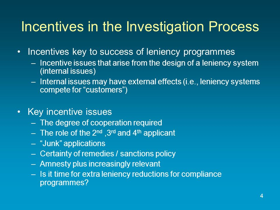 Incentives key to success of leniency programmes –Incentive issues that arise from the design of a leniency system (internal issues) –Internal issues may have external effects (i.e., leniency systems compete for customers) Key incentive issues –The degree of cooperation required –The role of the 2 nd,3 rd and 4 th applicant –Junk applications –Certainty of remedies / sanctions policy –Amnesty plus increasingly relevant –Is it time for extra leniency reductions for compliance programmes.