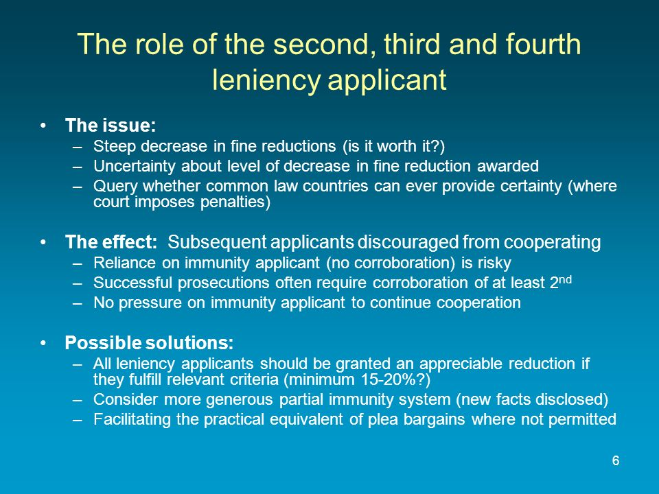 6 The role of the second, third and fourth leniency applicant The issue: –Steep decrease in fine reductions (is it worth it ) –Uncertainty about level of decrease in fine reduction awarded –Query whether common law countries can ever provide certainty (where court imposes penalties) The effect: Subsequent applicants discouraged from cooperating –Reliance on immunity applicant (no corroboration) is risky –Successful prosecutions often require corroboration of at least 2 nd –No pressure on immunity applicant to continue cooperation Possible solutions: –All leniency applicants should be granted an appreciable reduction if they fulfill relevant criteria (minimum 15-20% ) –Consider more generous partial immunity system (new facts disclosed) –Facilitating the practical equivalent of plea bargains where not permitted