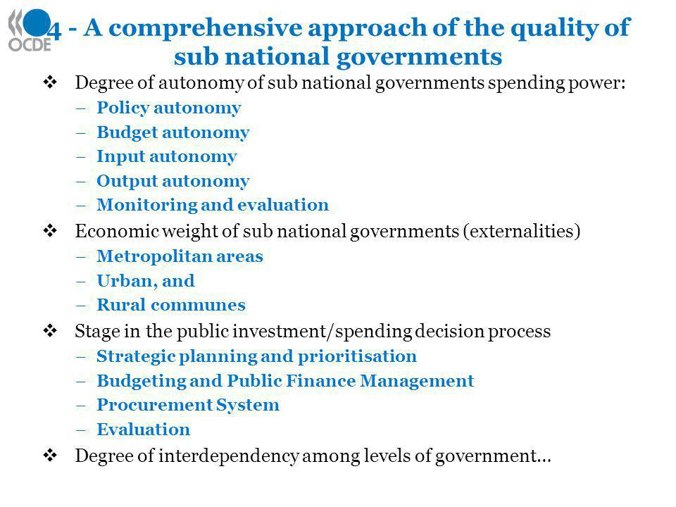 4 - A comprehensive approach of the quality of sub national governments Degree of autonomy of sub national governments spending power: –Policy autonomy –Budget autonomy –Input autonomy –Output autonomy –Monitoring and evaluation Economic weight of sub national governments (externalities) –Metropolitan areas –Urban, and –Rural communes Stage in the public investment/spending decision process –Strategic planning and prioritisation –Budgeting and Public Finance Management –Procurement System –Evaluation Degree of interdependency among levels of government…