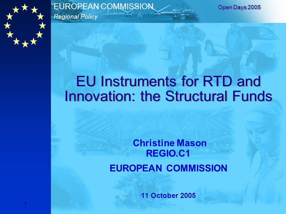 Regional Policy EUROPEAN COMMISSION Open Days EU Instruments for RTD and Innovation: the Structural Funds Christine Mason REGIO.C1 EUROPEAN COMMISSION 11 October 2005