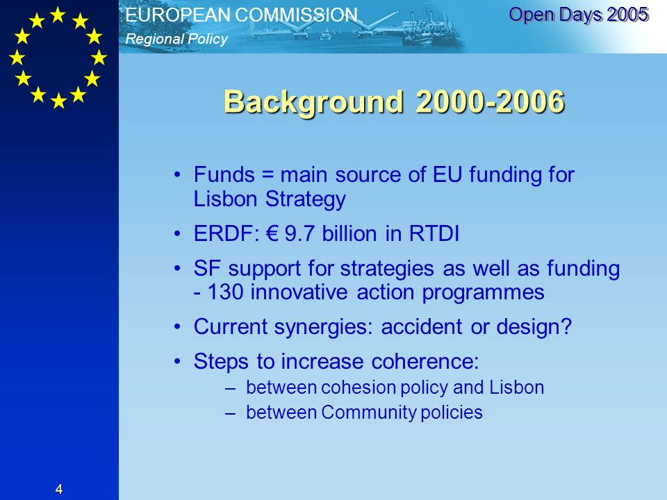Regional Policy EUROPEAN COMMISSION Open Days Background Funds = main source of EU funding for Lisbon Strategy ERDF: 9.7 billion in RTDI SF support for strategies as well as funding innovative action programmes Current synergies: accident or design.