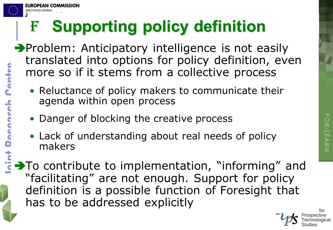 F Supporting policy definition Problem: Anticipatory intelligence is not easily translated into options for policy definition, even more so if it stem