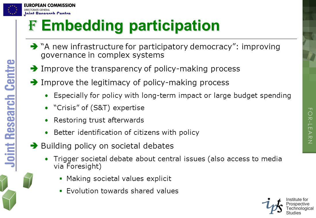 F Embedding participation A new infrastructure for participatory democracy: improving governance in complex systems Improve the transparency of policy