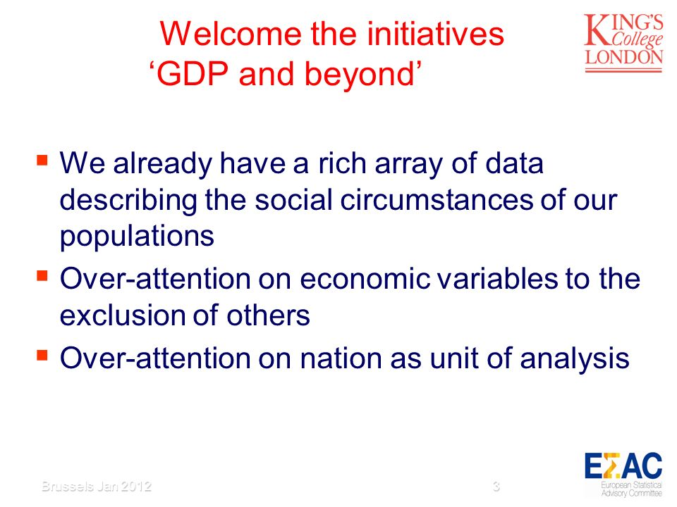 Welcome the initiatives GDP and beyond We already have a rich array of data describing the social circumstances of our populations Over-attention on economic variables to the exclusion of others Over-attention on nation as unit of analysis Brussels Jan 20123