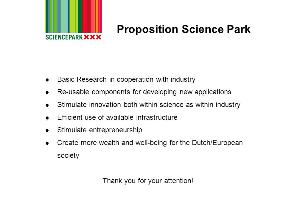 Proposition Science Park Basic Research in cooperation with industry Re-usable components for developing new applications Stimulate innovation both wi