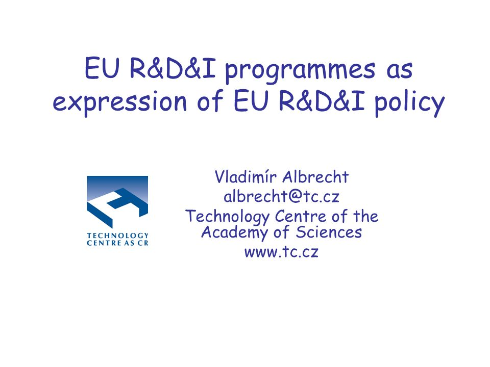 EU R&D&I programmes as expression of EU R&D&I policy Vladimír Albrecht albrecht@tc.cz Technology Centre of the Academy of Sciences www.tc.cz