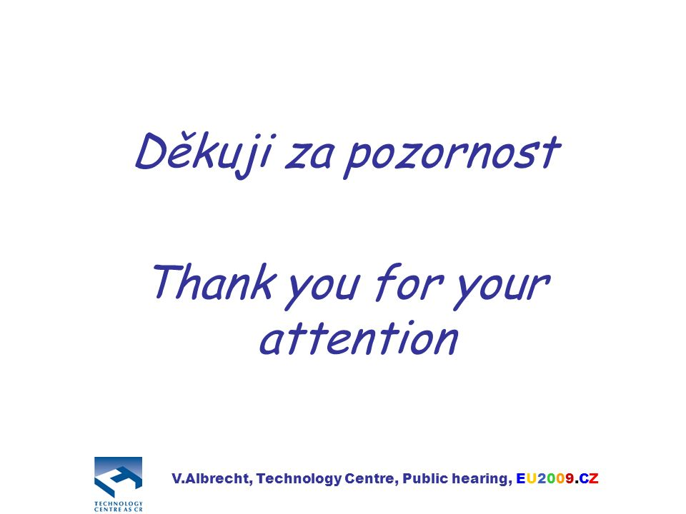 Děkuji za pozornost Thank you for your attention V.Albrecht, Technology Centre, Public hearing, EU2009.CZ
