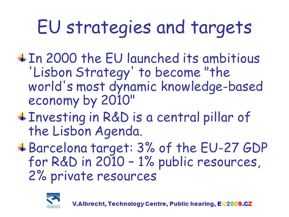 EU strategies and targets In 2000 the EU launched its ambitious Lisbon Strategy to become the world s most dynamic knowledge-based economy by 2010 Investing in R&D is a central pillar of the Lisbon Agenda.