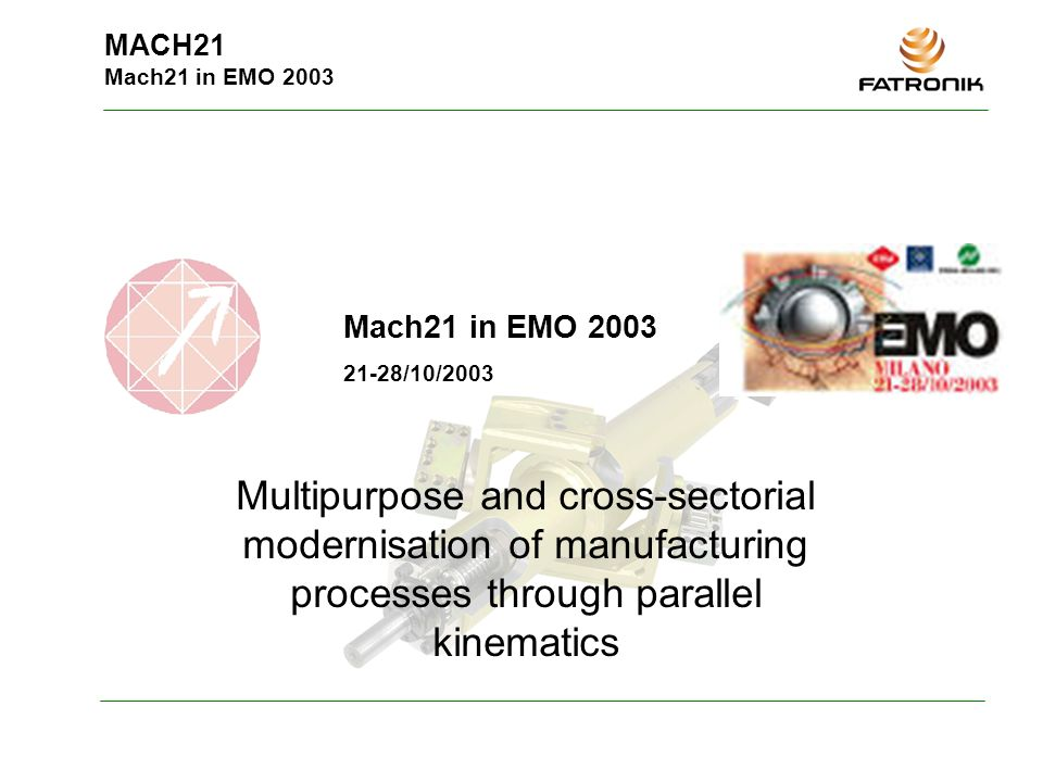 MACH21 Mach21 in EMO 2003 Mach21 in EMO /10/2003 Multipurpose and cross-sectorial modernisation of manufacturing processes through parallel kinematics