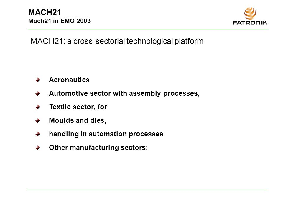 MACH21 Mach21 in EMO 2003 MACH21: a cross-sectorial technological platform Aeronautics Automotive sector with assembly processes, Textile sector, for Moulds and dies, handling in automation processes Other manufacturing sectors: