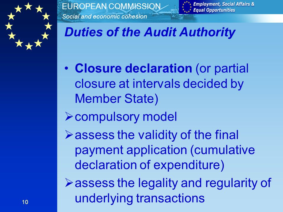 Social and economic cohesion EUROPEAN COMMISSION 10 Duties of the Audit Authority Closure declaration (or partial closure at intervals decided by Member State) compulsory model assess the validity of the final payment application (cumulative declaration of expenditure) assess the legality and regularity of underlying transactions