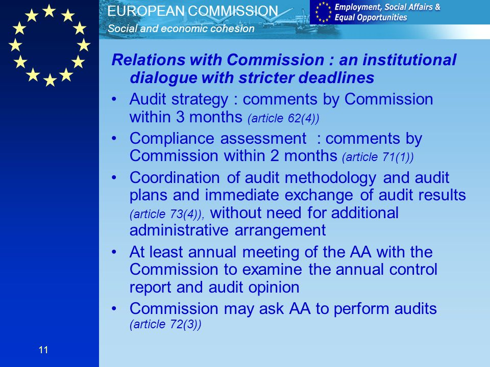 Social and economic cohesion EUROPEAN COMMISSION 11 Relations with Commission : an institutional dialogue with stricter deadlines Audit strategy : comments by Commission within 3 months (article 62(4)) Compliance assessment : comments by Commission within 2 months (article 71(1)) Coordination of audit methodology and audit plans and immediate exchange of audit results (article 73(4)), without need for additional administrative arrangement At least annual meeting of the AA with the Commission to examine the annual control report and audit opinion Commission may ask AA to perform audits (article 72(3))
