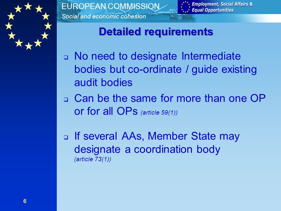 Social and economic cohesion EUROPEAN COMMISSION 6 No need to designate Intermediate bodies but co-ordinate / guide existing audit bodies Can be the same for more than one OP or for all OPs (article 59(1)) If several AAs, Member State may designate a coordination body (article 73(1)) Detailed requirements