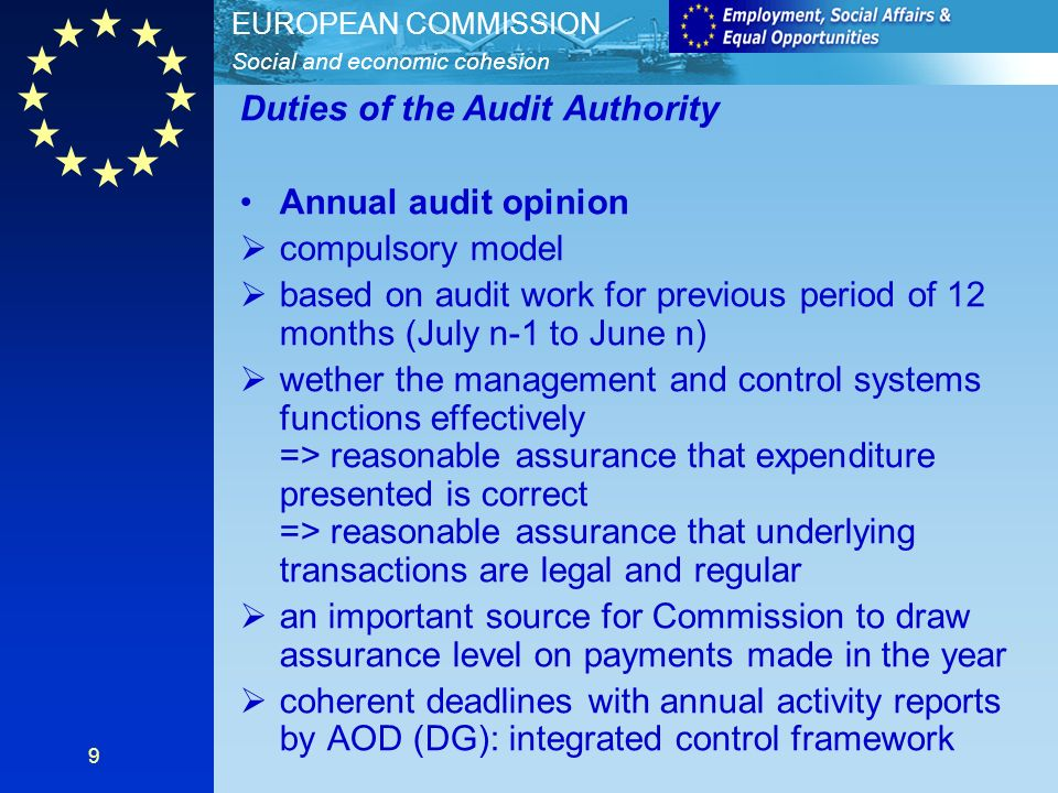 Social and economic cohesion EUROPEAN COMMISSION 9 Duties of the Audit Authority Annual audit opinion compulsory model based on audit work for previous period of 12 months (July n-1 to June n) wether the management and control systems functions effectively => reasonable assurance that expenditure presented is correct => reasonable assurance that underlying transactions are legal and regular an important source for Commission to draw assurance level on payments made in the year coherent deadlines with annual activity reports by AOD (DG): integrated control framework