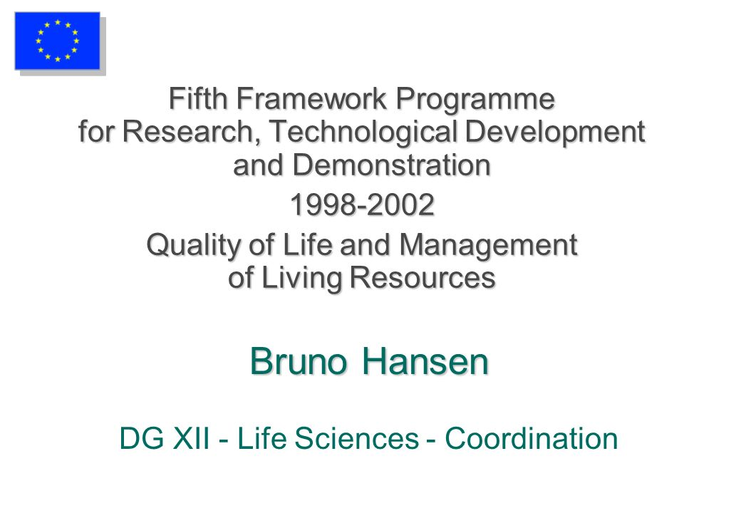 Bruno Hansen Bruno Hansen DG XII - Life Sciences - Coordination Fifth Framework Programme for Research, Technological Development and Demonstration 1998-2002 Quality of Life and Management of Living Resources