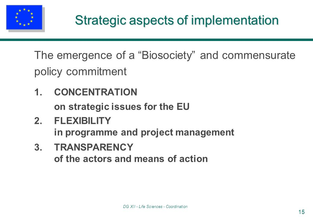 DG XII - Life Sciences - Coordination 15 Strategic aspects of implementation The emergence of a Biosociety and commensurate policy commitment 1.CONCENTRATION on strategic issues for the EU 2.FLEXIBILITY in programme and project management 3.TRANSPARENCY of the actors and means of action