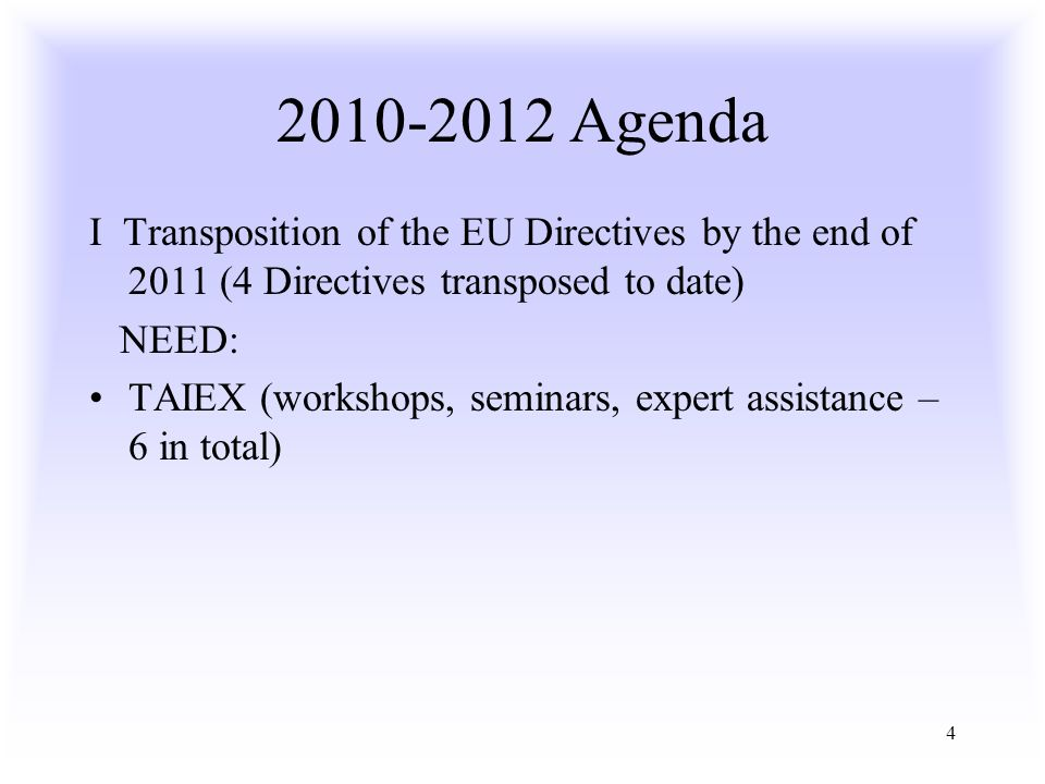 Agenda I Transposition of the EU Directives by the end of 2011 (4 Directives transposed to date) NEED: TAIEX (workshops, seminars, expert assistance – 6 in total)