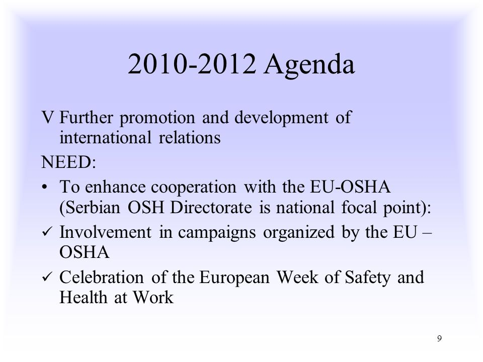 9 2010-2012 Agenda V Further promotion and development of international relations NEED: To enhance cooperation with the EU-OSHA (Serbian OSH Directorate is national focal point): Involvement in campaigns organized by the EU – OSHA Celebration of the European Week of Safety and Health at Work