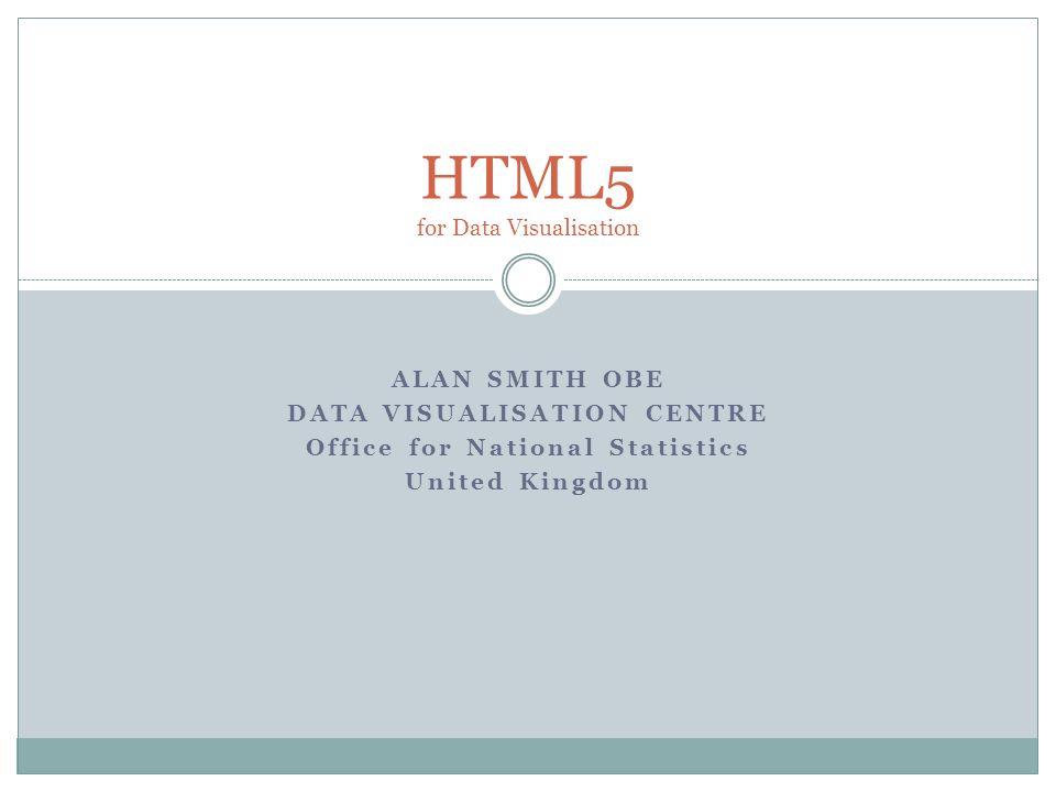 ALAN SMITH OBE DATA VISUALISATION CENTRE Office for National Statistics United Kingdom HTML5 for Data Visualisation