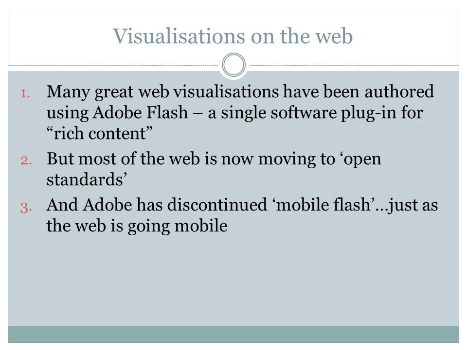 Visualisations on the web 1. Many great web visualisations have been authored using Adobe Flash – a single software plug-in for rich content 2. But mo