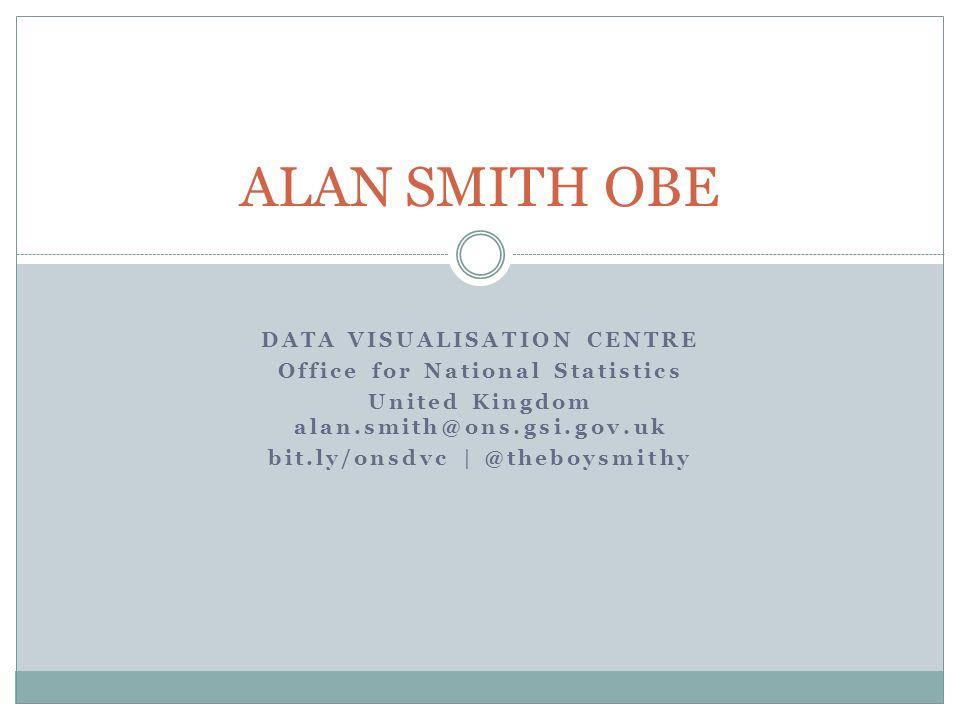 DATA VISUALISATION CENTRE Office for National Statistics United Kingdom alan.smith@ons.gsi.gov.uk bit.ly/onsdvc   @theboysmithy ALAN SMITH OBE