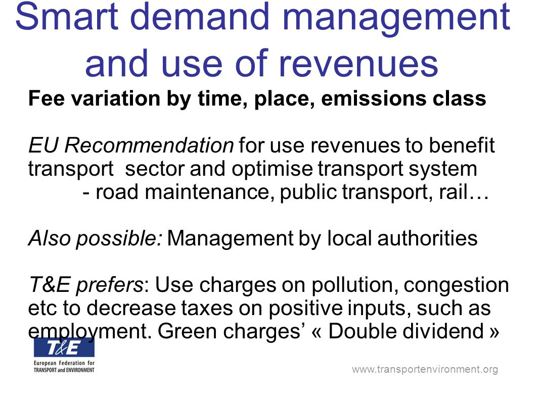 Smart demand management and use of revenues Fee variation by time, place, emissions class EU Recommendation for use revenues to benefit transport sector and optimise transport system - road maintenance, public transport, rail… Also possible: Management by local authorities T&E prefers: Use charges on pollution, congestion etc to decrease taxes on positive inputs, such as employment.