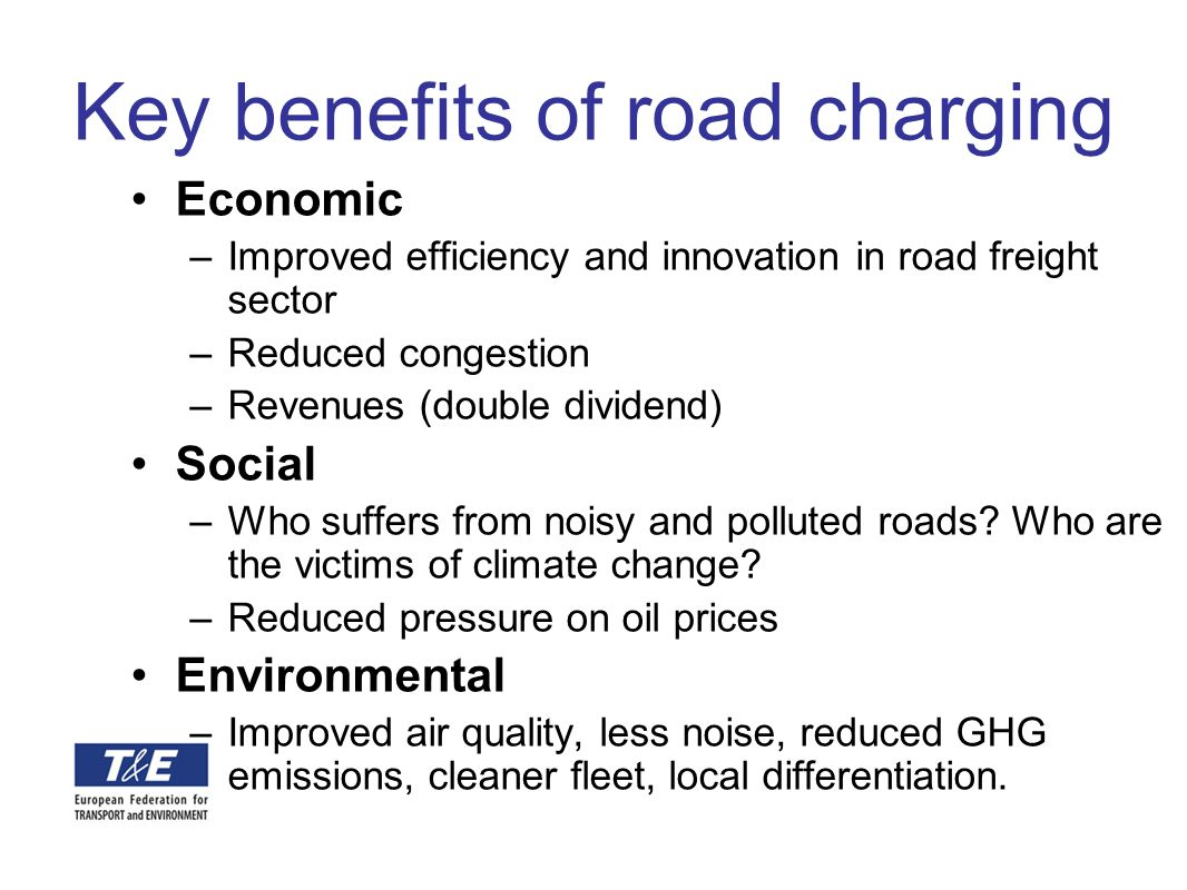 Key benefits of road charging Economic –Improved efficiency and innovation in road freight sector –Reduced congestion –Revenues (double dividend) Soci