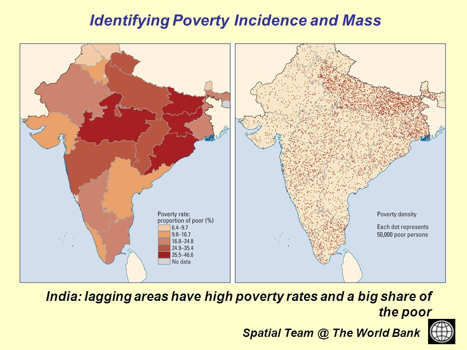 Spatial The World Bank India: lagging areas have high poverty rates and a big share of the poor Identifying Poverty Incidence and Mass