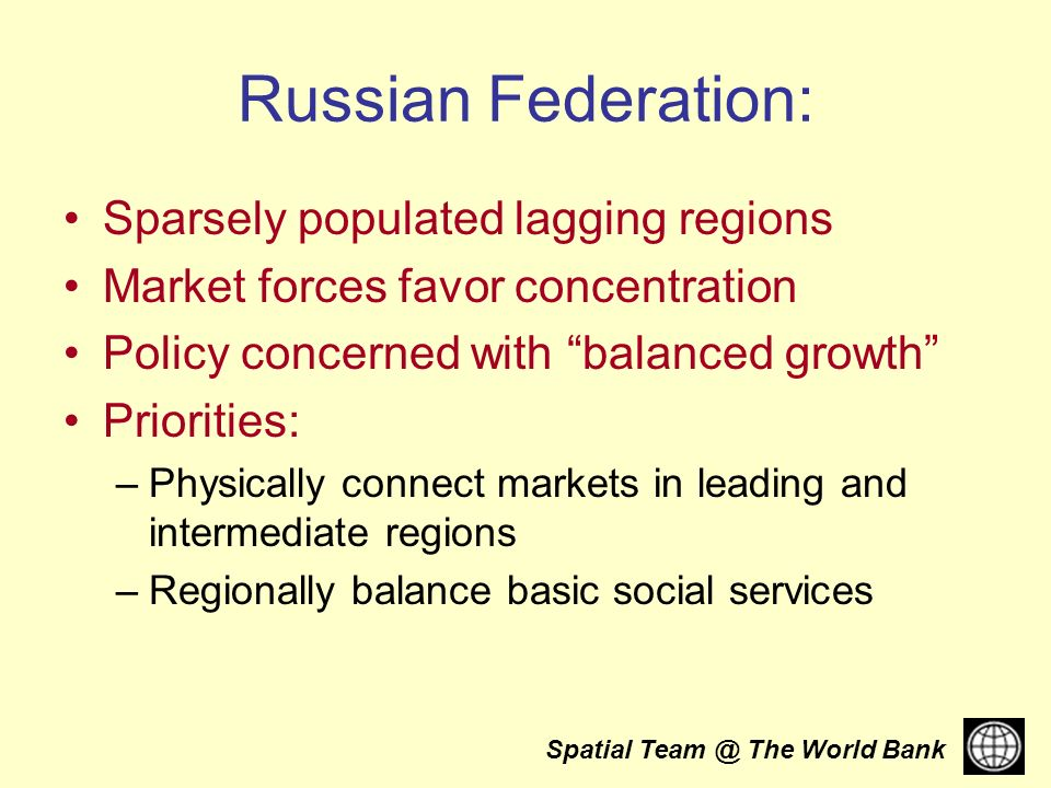 Spatial The World Bank Russian Federation: Sparsely populated lagging regions Market forces favor concentration Policy concerned with balanced growth Priorities: –Physically connect markets in leading and intermediate regions –Regionally balance basic social services