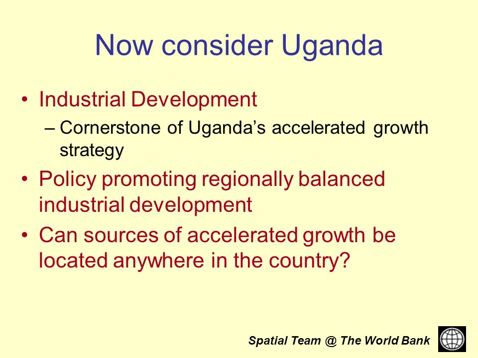 Spatial The World Bank Now consider Uganda Industrial Development –Cornerstone of Ugandas accelerated growth strategy Policy promoting regionally balanced industrial development Can sources of accelerated growth be located anywhere in the country