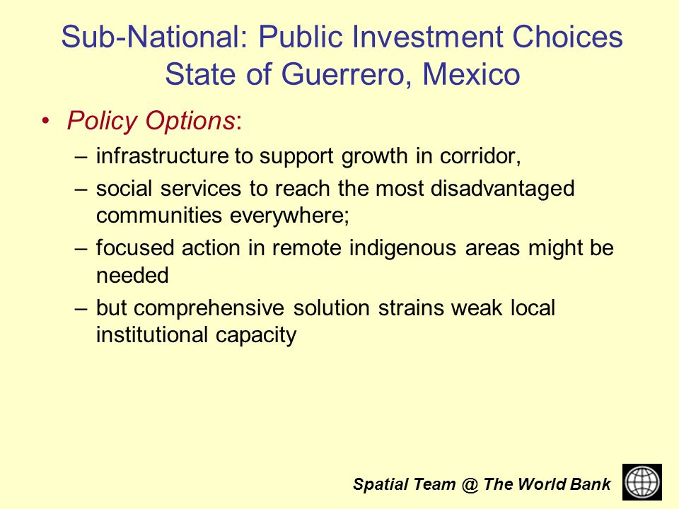Spatial The World Bank Sub-National: Public Investment Choices State of Guerrero, Mexico Policy Options: –infrastructure to support growth in corridor, –social services to reach the most disadvantaged communities everywhere; –focused action in remote indigenous areas might be needed –but comprehensive solution strains weak local institutional capacity